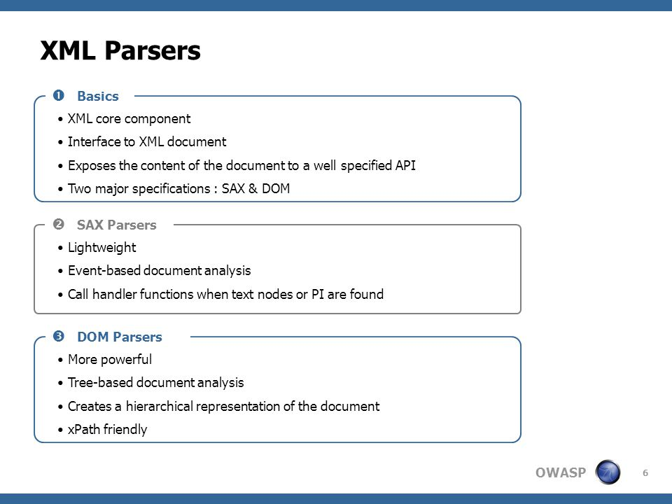 OWASP 6 XML Parsers  Basics XML core component Interface to XML document Exposes the content of the document to a well specified API Two major specif
