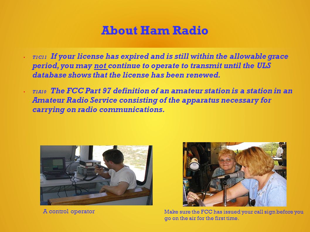 About Ham Radio T1C11 If your license has expired and is still within the allowable grace period, you may not continue to operate to transmit until the ULS database shows that the license has been renewed.
