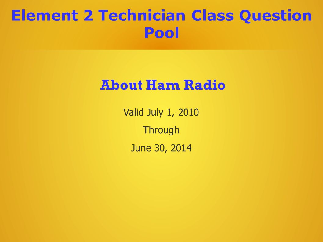 Valid July 1, 2010 Through June 30, 2014 About Ham Radio Element 2 Technician Class Question Pool