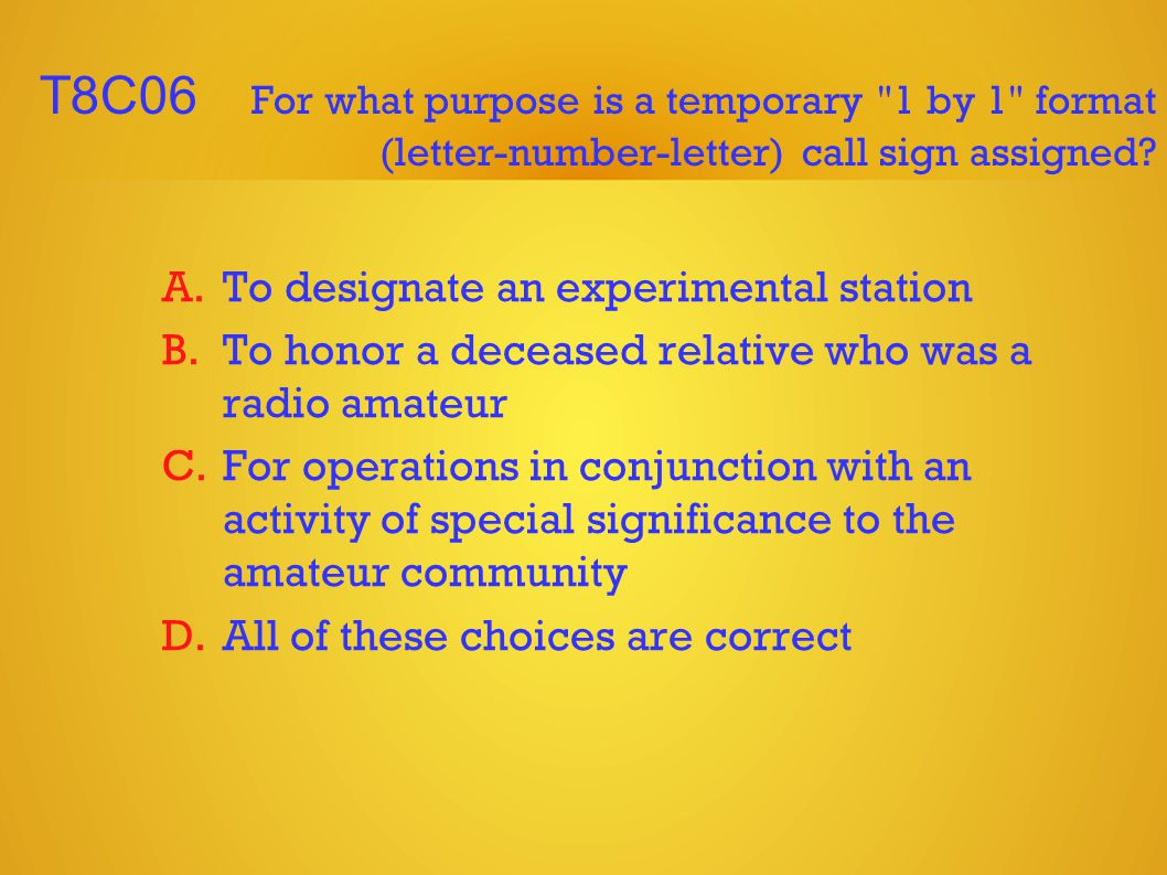 T8C06 For what purpose is a temporary 1 by 1 format (letter-number-letter) call sign assigned.