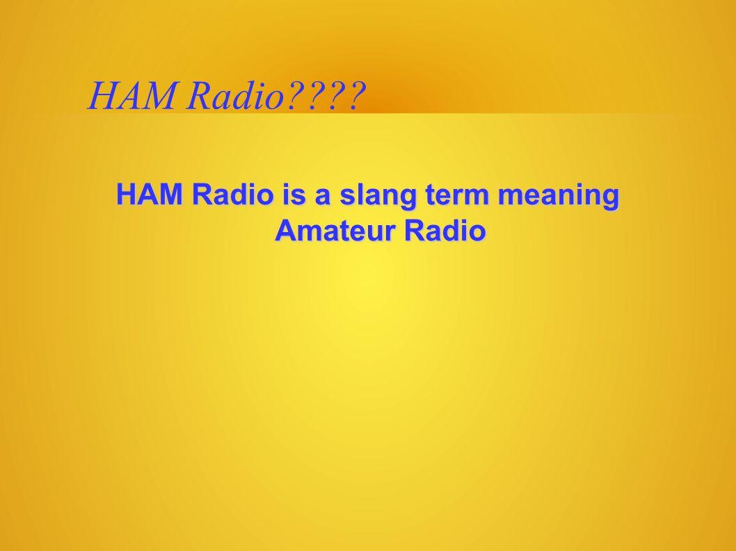 HAM Radio???? HAM Radio is a slang term meaning Amateur Radio