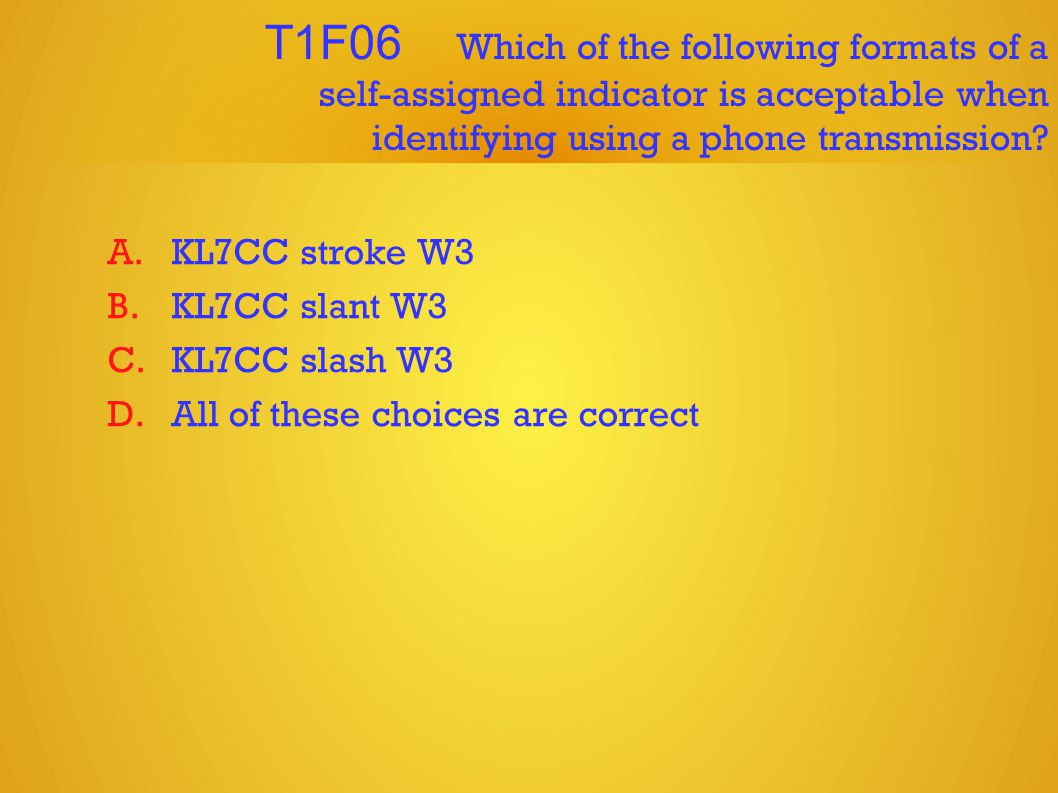 T1F06 Which of the following formats of a self-assigned indicator is acceptable when identifying using a phone transmission.