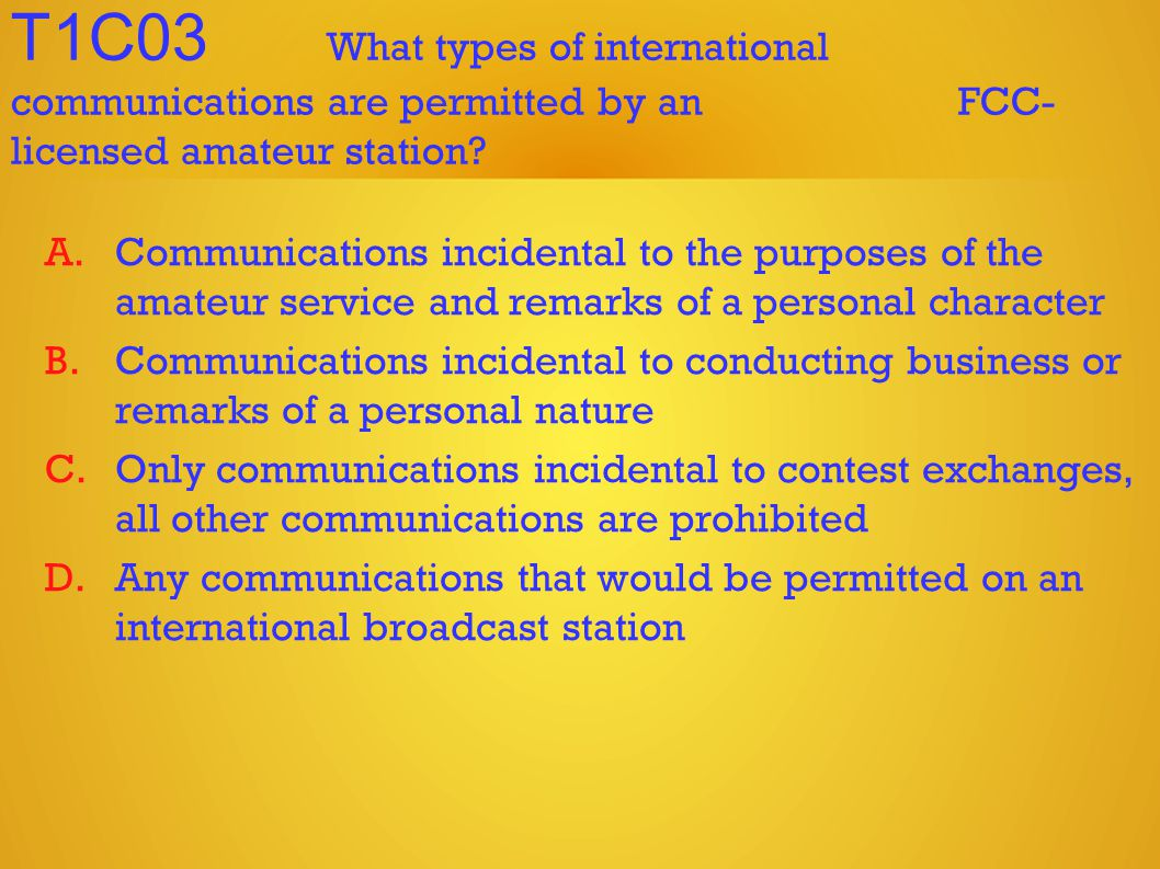 T1C03 What types of international communications are permitted by an FCC- licensed amateur station.