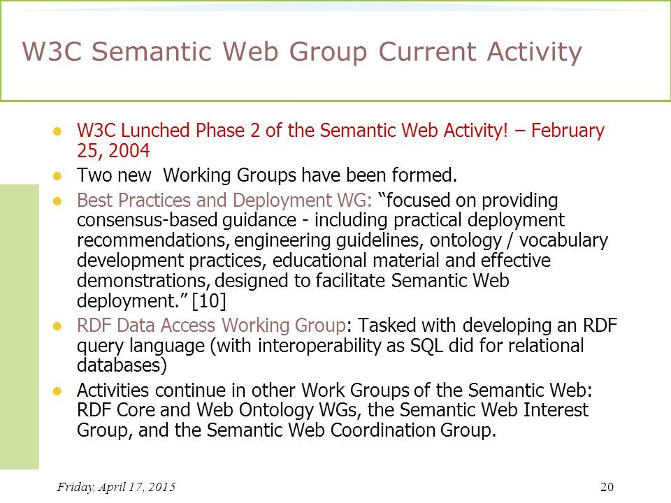 Friday, April 17, 201520 W3C Semantic Web Group Current Activity W3C Lunched Phase 2 of the Semantic Web Activity.