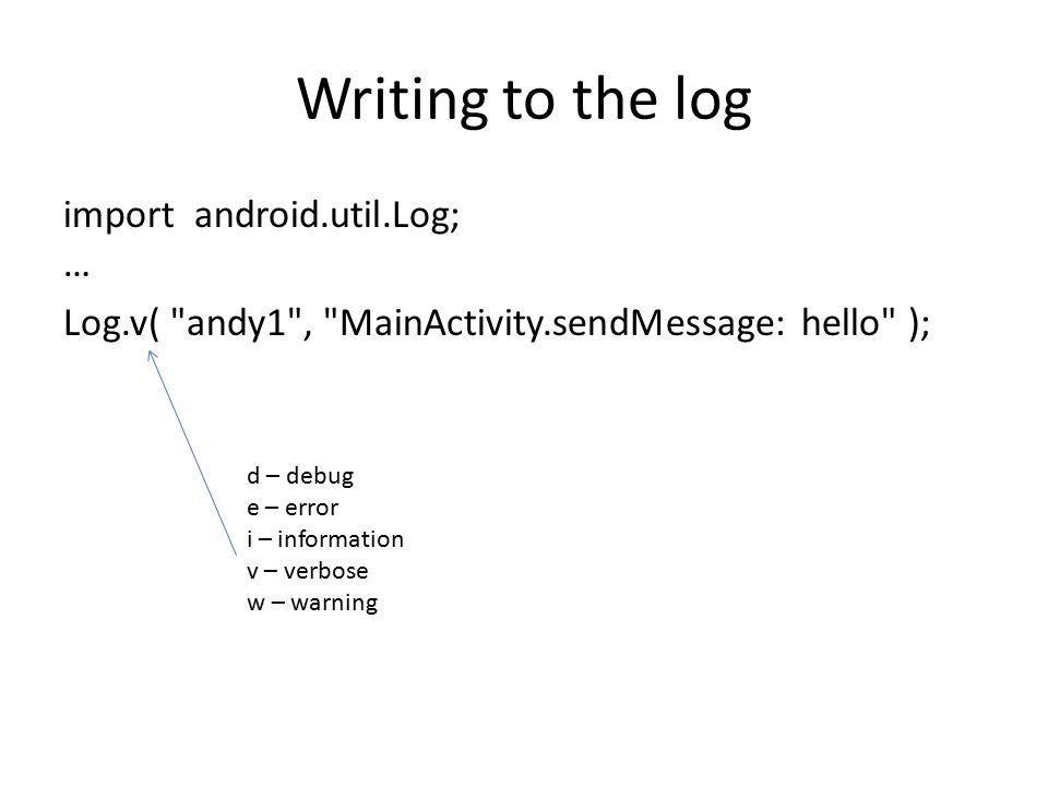 Writing to the log import android.util.Log; … Log.v( andy1 , MainActivity.sendMessage: hello ); d – debug e – error i – information v – verbose w – warning