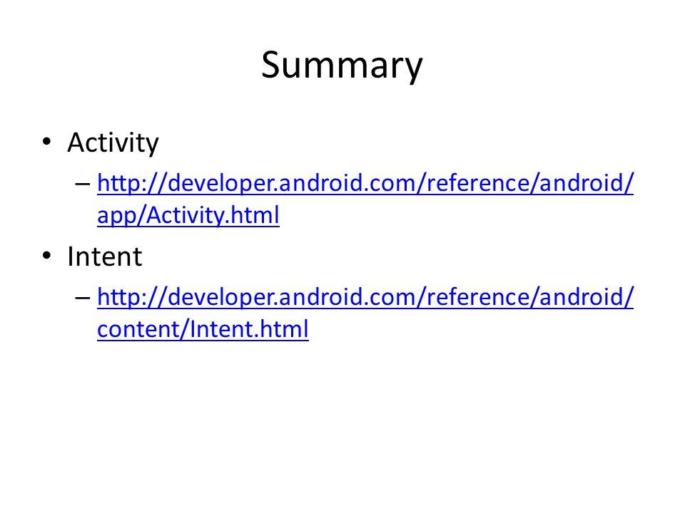 Summary Activity – http://developer.android.com/reference/android/ app/Activity.html http://developer.android.com/reference/android/ app/Activity.html Intent – http://developer.android.com/reference/android/ content/Intent.html http://developer.android.com/reference/android/ content/Intent.html