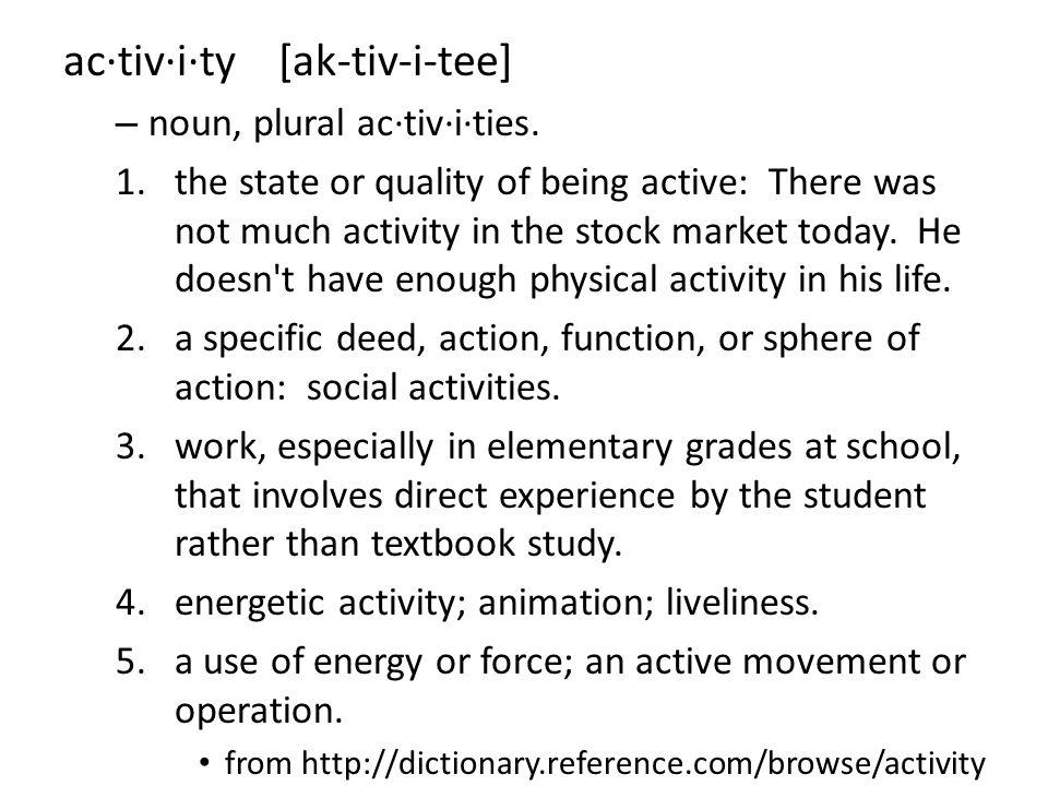 ac·tiv·i·ty [ak-tiv-i-tee] – noun, plural ac·tiv·i·ties.