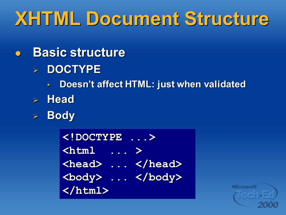 XHTML Document Structure Basic structure Basic structure  DOCTYPE  Doesn't affect HTML: just when validated  Head  Body......