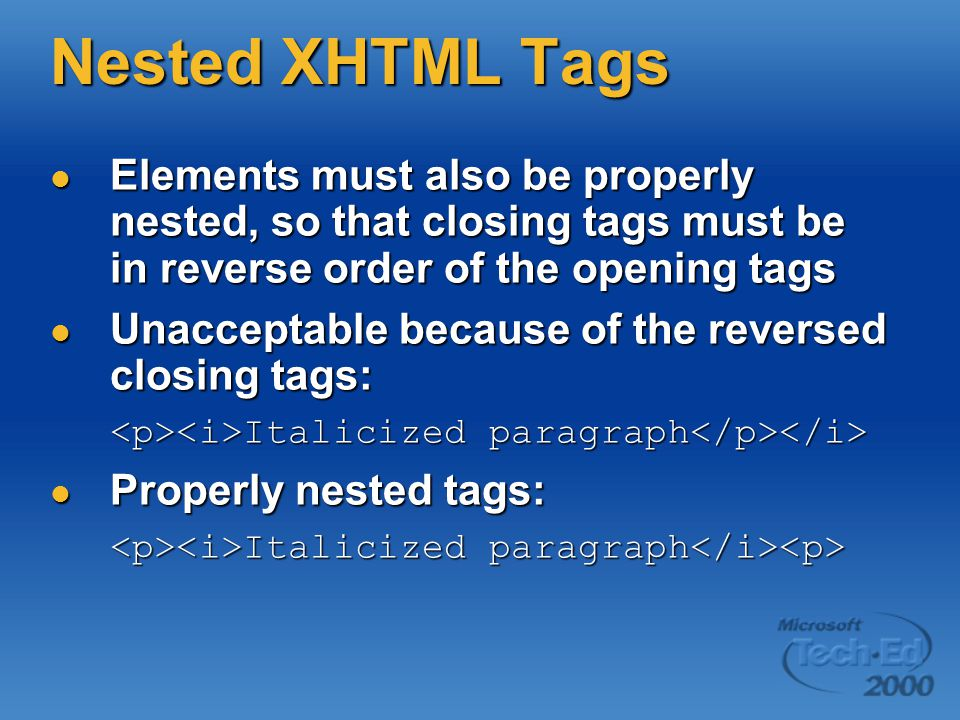 Nested XHTML Tags Elements must also be properly nested, so that closing tags must be in reverse order of the opening tags Elements must also be properly nested, so that closing tags must be in reverse order of the opening tags Unacceptable because of the reversed closing tags: Unacceptable because of the reversed closing tags: Italicized paragraph Italicized paragraph Properly nested tags: Properly nested tags: Italicized paragraph Italicized paragraph