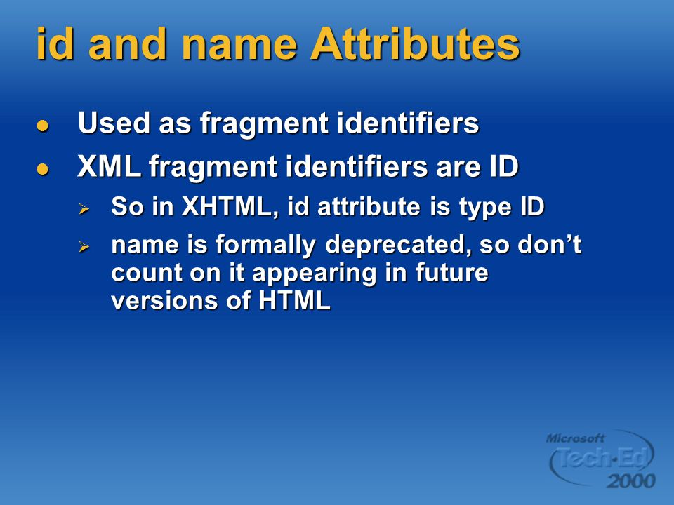 id and name Attributes Used as fragment identifiers Used as fragment identifiers XML fragment identifiers are ID XML fragment identifiers are ID  So in XHTML, id attribute is type ID  name is formally deprecated, so don't count on it appearing in future versions of HTML