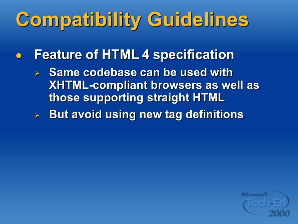 Compatibility Guidelines Feature of HTML 4 specification Feature of HTML 4 specification  Same codebase can be used with XHTML-compliant browsers as well as those supporting straight HTML  But avoid using new tag definitions