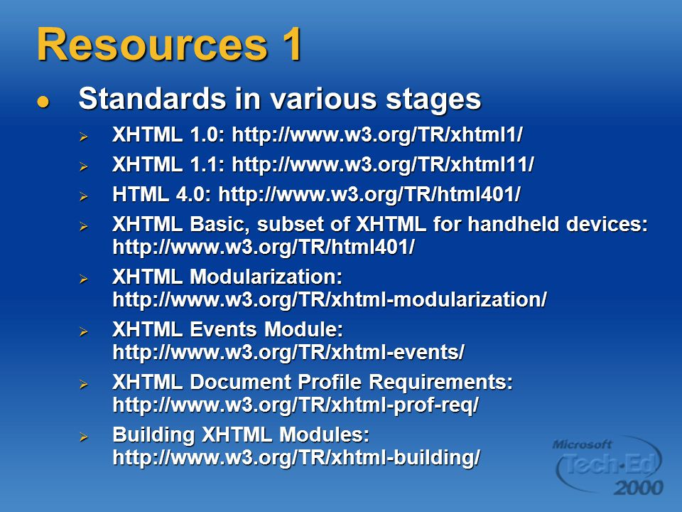 Resources 1 Standards in various stages Standards in various stages  XHTML 1.0: http://www.w3.org/TR/xhtml1/  XHTML 1.1: http://www.w3.org/TR/xhtml11/  HTML 4.0: http://www.w3.org/TR/html401/  XHTML Basic, subset of XHTML for handheld devices: http://www.w3.org/TR/html401/  XHTML Modularization: http://www.w3.org/TR/xhtml-modularization/  XHTML Events Module: http://www.w3.org/TR/xhtml-events/  XHTML Document Profile Requirements: http://www.w3.org/TR/xhtml-prof-req/  Building XHTML Modules: http://www.w3.org/TR/xhtml-building/