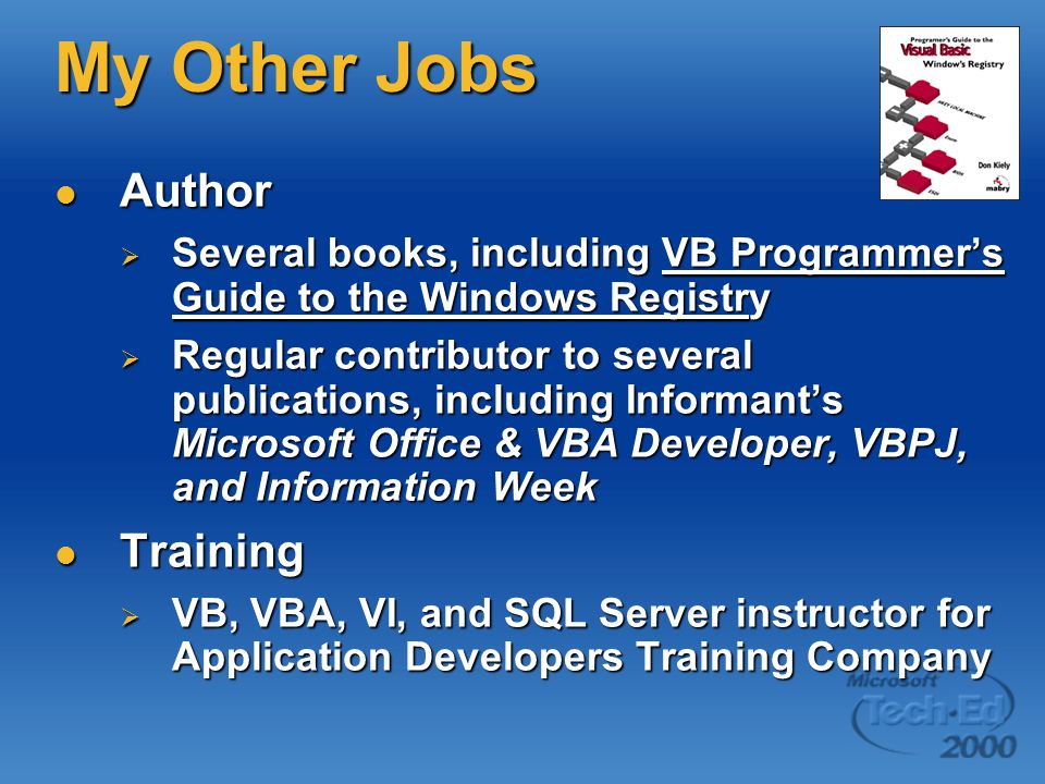 My Other Jobs Author Author  Several books, including VB Programmer's Guide to the Windows Registry  Regular contributor to several publications, including Informant's Microsoft Office & VBA Developer, VBPJ, and Information Week Training Training  VB, VBA, VI, and SQL Server instructor for Application Developers Training Company