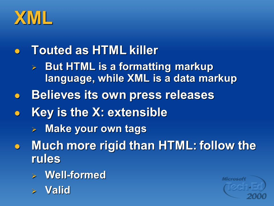 XML Touted as HTML killer Touted as HTML killer  But HTML is a formatting markup language, while XML is a data markup Believes its own press releases Believes its own press releases Key is the X: extensible Key is the X: extensible  Make your own tags Much more rigid than HTML: follow the rules Much more rigid than HTML: follow the rules  Well-formed  Valid