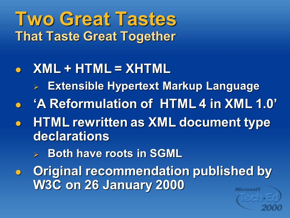 Two Great Tastes That Taste Great Together XML + HTML = XHTML XML + HTML = XHTML  Extensible Hypertext Markup Language 'A Reformulation of HTML 4 in XML 1.0' 'A Reformulation of HTML 4 in XML 1.0' HTML rewritten as XML document type declarations HTML rewritten as XML document type declarations  Both have roots in SGML Original recommendation published by W3C on 26 January 2000 Original recommendation published by W3C on 26 January 2000