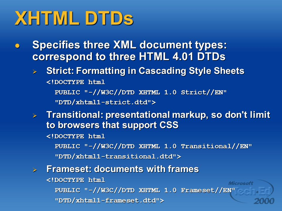XHTML DTDs Specifies three XML document types: correspond to three HTML 4.01 DTDs Specifies three XML document types: correspond to three HTML 4.01 DTDs  Strict: Formatting in Cascading Style Sheets <!DOCTYPE html PUBLIC -//W3C//DTD XHTML 1.0 Strict//EN PUBLIC -//W3C//DTD XHTML 1.0 Strict//EN DTD/xhtml1-strict.dtd > DTD/xhtml1-strict.dtd >  Transitional: presentational markup, so don t limit to browsers that support CSS <!DOCTYPE html PUBLIC -//W3C//DTD XHTML 1.0 Transitional//EN PUBLIC -//W3C//DTD XHTML 1.0 Transitional//EN DTD/xhtml1-transitional.dtd > DTD/xhtml1-transitional.dtd >  Frameset: documents with frames <!DOCTYPE html PUBLIC -//W3C//DTD XHTML 1.0 Frameset//EN PUBLIC -//W3C//DTD XHTML 1.0 Frameset//EN DTD/xhtml1-frameset.dtd > DTD/xhtml1-frameset.dtd >