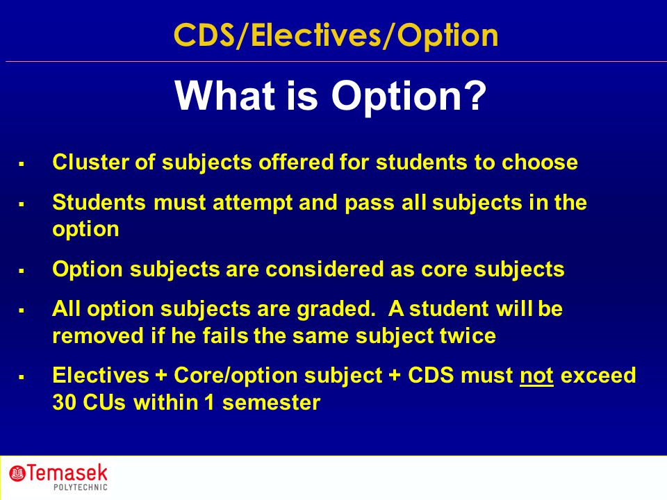  Cluster of subjects offered for students to choose  Students must attempt and pass all subjects in the option  Option subjects are considered as c