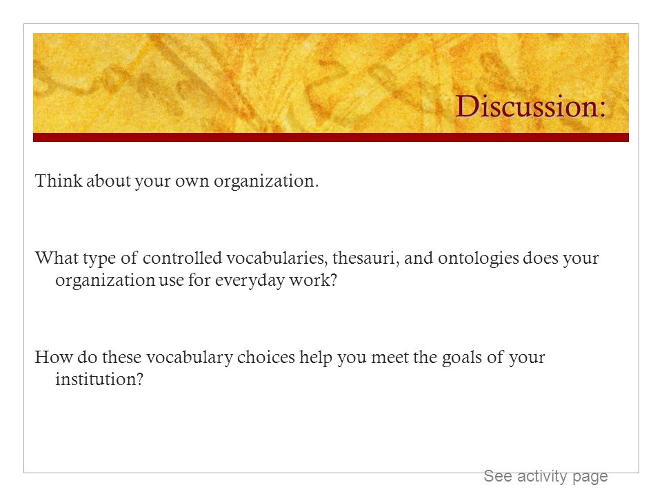 Discussion: Think about your own organization. What type of controlled vocabularies, thesauri, and ontologies does your organization use for everyday