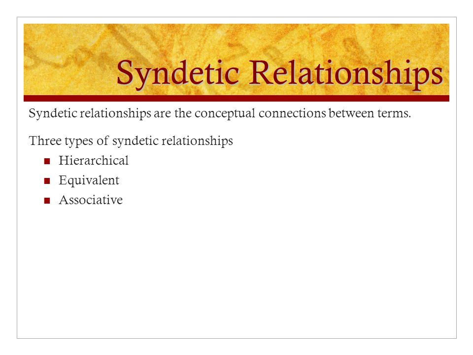Syndetic Relationships Syndetic relationships are the conceptual connections between terms. Three types of syndetic relationships Hierarchical Equival