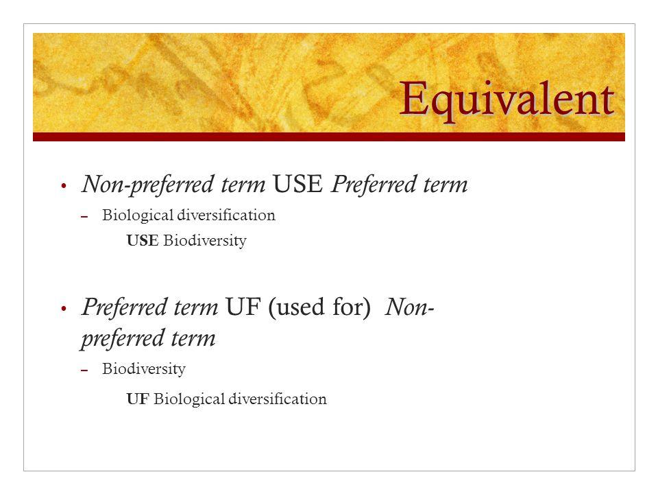 Equivalent Non-preferred term USE Preferred term – Biological diversification USE Biodiversity Preferred term UF (used for) Non- preferred term – Biodiversity UF Biological diversification