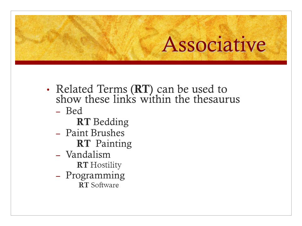 Associative Related Terms ( RT ) can be used to show these links within the thesaurus – Bed RT Bedding – Paint Brushes RT Painting – Vandalism RT Hostility – Programming RT Software