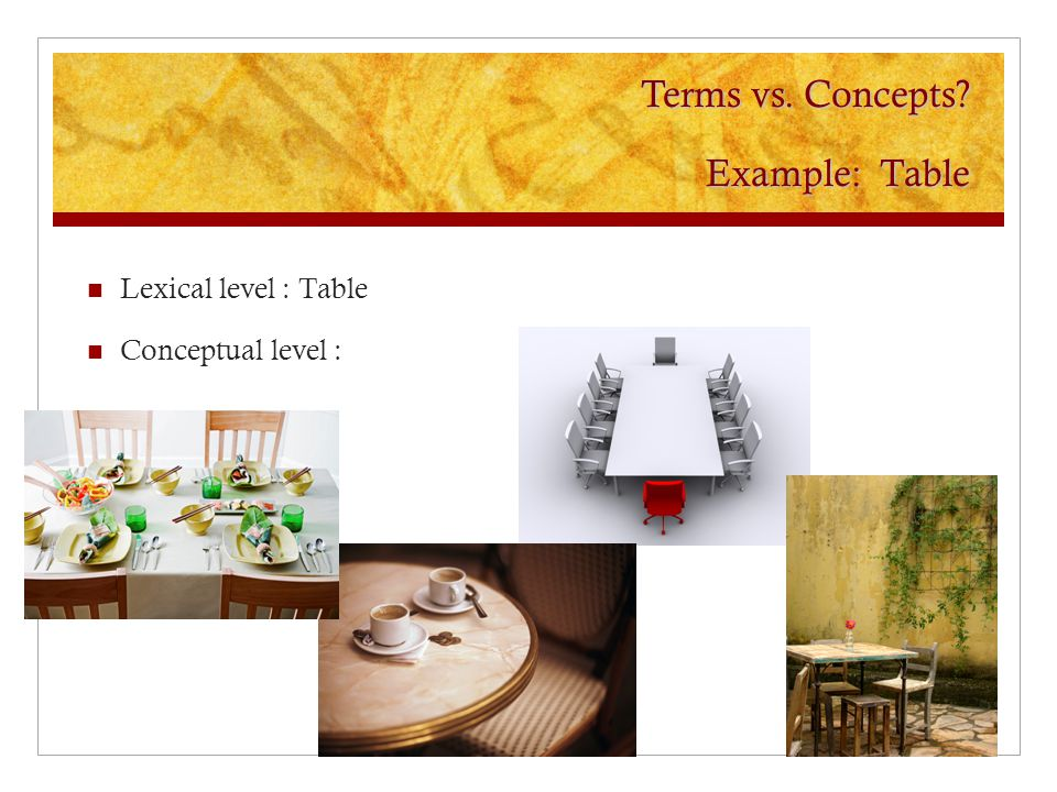 Terms vs. Concepts Example: Table Lexical level : Table Conceptual level :