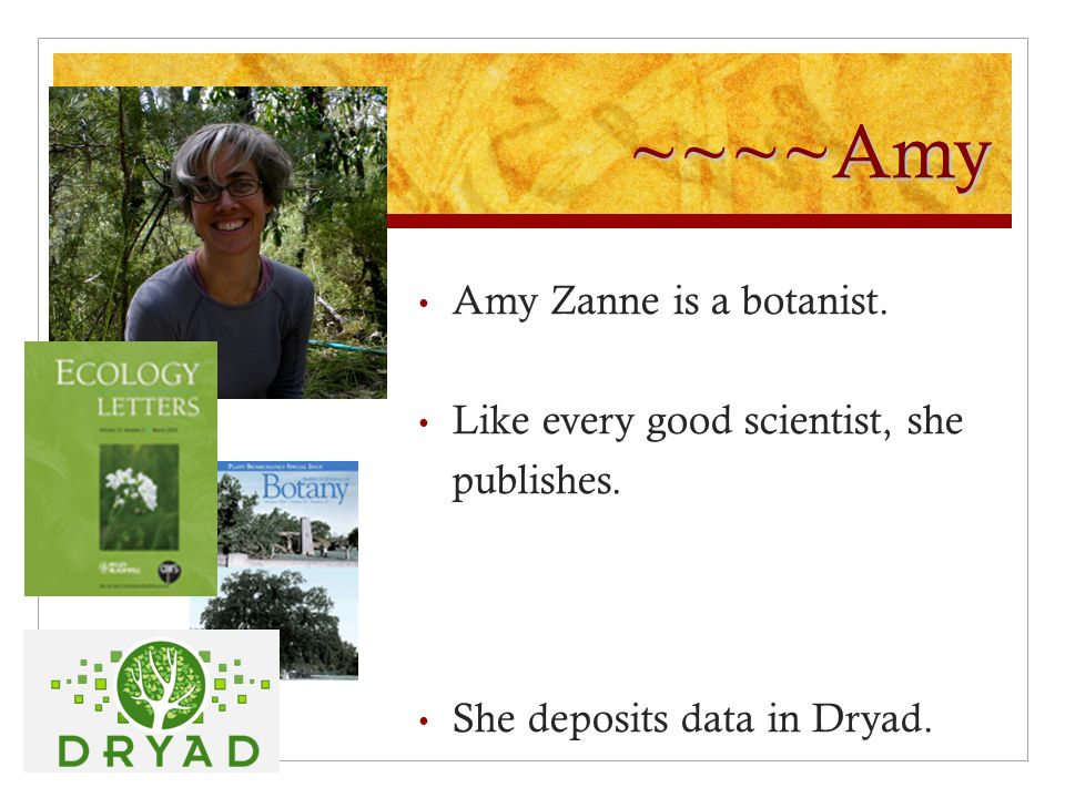 ~~~~Amy Amy Zanne is a botanist. Like every good scientist, she publishes. She deposits data in Dryad.