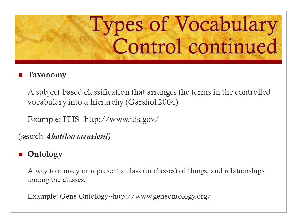 Types of Vocabulary Control continued Taxonomy A subject-based classification that arranges the terms in the controlled vocabulary into a hierarchy (Garshol 2004) Example: ITIS--http://www.itis.gov/ (search Abutilon menziesii) Ontology A way to convey or represent a class (or classes) of things, and relationships among the classes.