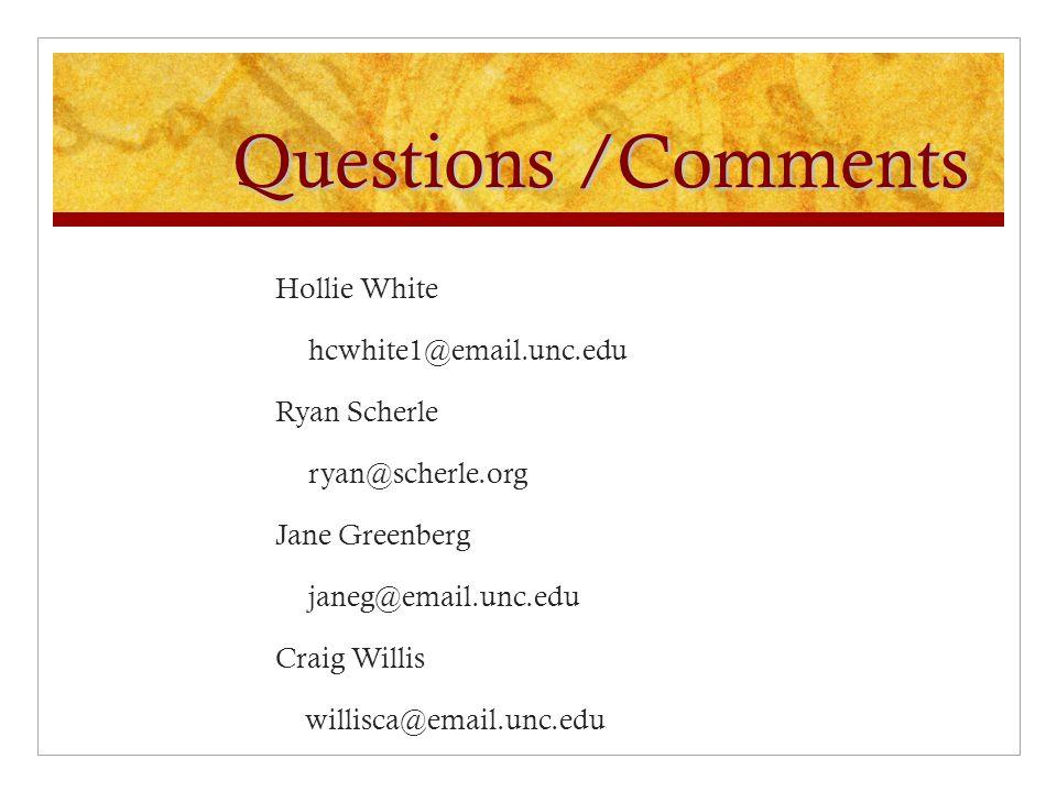 Questions /Comments Hollie White hcwhite1@email.unc.edu Ryan Scherle ryan@scherle.org Jane Greenberg janeg@email.unc.edu Craig Willis willisca@email.unc.edu