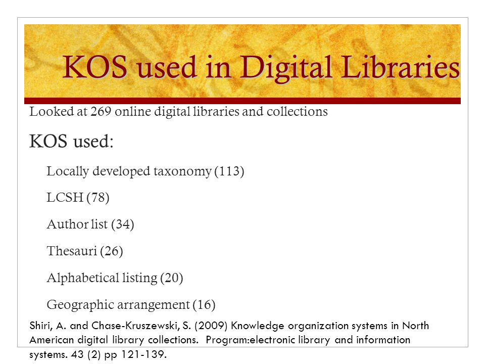 KOS used in Digital Libraries Looked at 269 online digital libraries and collections KOS used: Locally developed taxonomy (113) LCSH (78) Author list