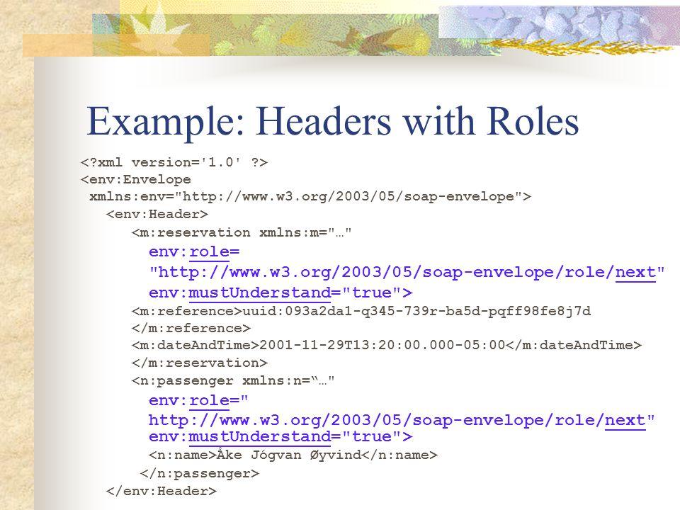 Example: Headers with Roles <env:Envelope xmlns:env= http://www.w3.org/2003/05/soap-envelope > <m:reservation xmlns:m= … env:role= http://www.w3.org/2003/05/soap-envelope/role/next env:mustUnderstand= true > uuid:093a2da1-q345-739r-ba5d-pqff98fe8j7d 2001-11-29T13:20:00.000-05:00 <n:passenger xmlns:n= … env:role= http://www.w3.org/2003/05/soap-envelope/role/next env:mustUnderstand= true > Åke Jógvan Øyvind