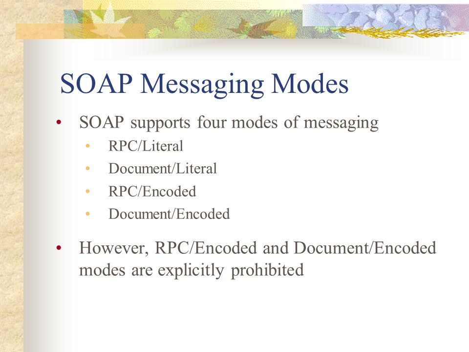 SOAP Messaging Modes SOAP supports four modes of messaging RPC/Literal Document/Literal RPC/Encoded Document/Encoded However, RPC/Encoded and Document