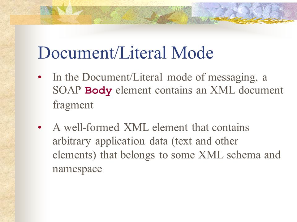 Document/Literal Mode In the Document/Literal mode of messaging, a SOAP Body element contains an XML document fragment A well-formed XML element that contains arbitrary application data (text and other elements) that belongs to some XML schema and namespace