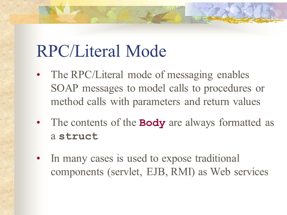 RPC/Literal Mode The RPC/Literal mode of messaging enables SOAP messages to model calls to procedures or method calls with parameters and return values The contents of the Body are always formatted as a struct In many cases is used to expose traditional components (servlet, EJB, RMI) as Web services