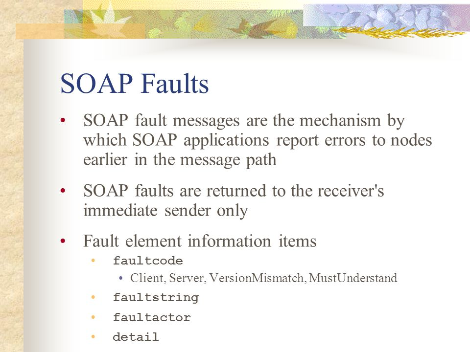 SOAP Faults SOAP fault messages are the mechanism by which SOAP applications report errors to nodes earlier in the message path SOAP faults are return