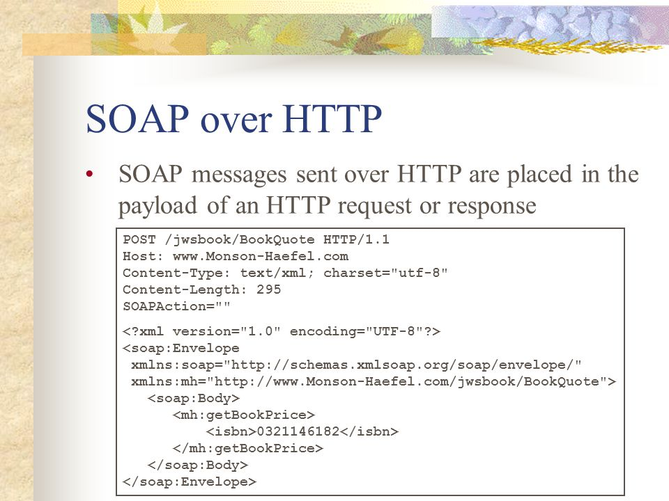 SOAP over HTTP SOAP messages sent over HTTP are placed in the payload of an HTTP request or response POST /jwsbook/BookQuote HTTP/1.1 Host: www.Monson