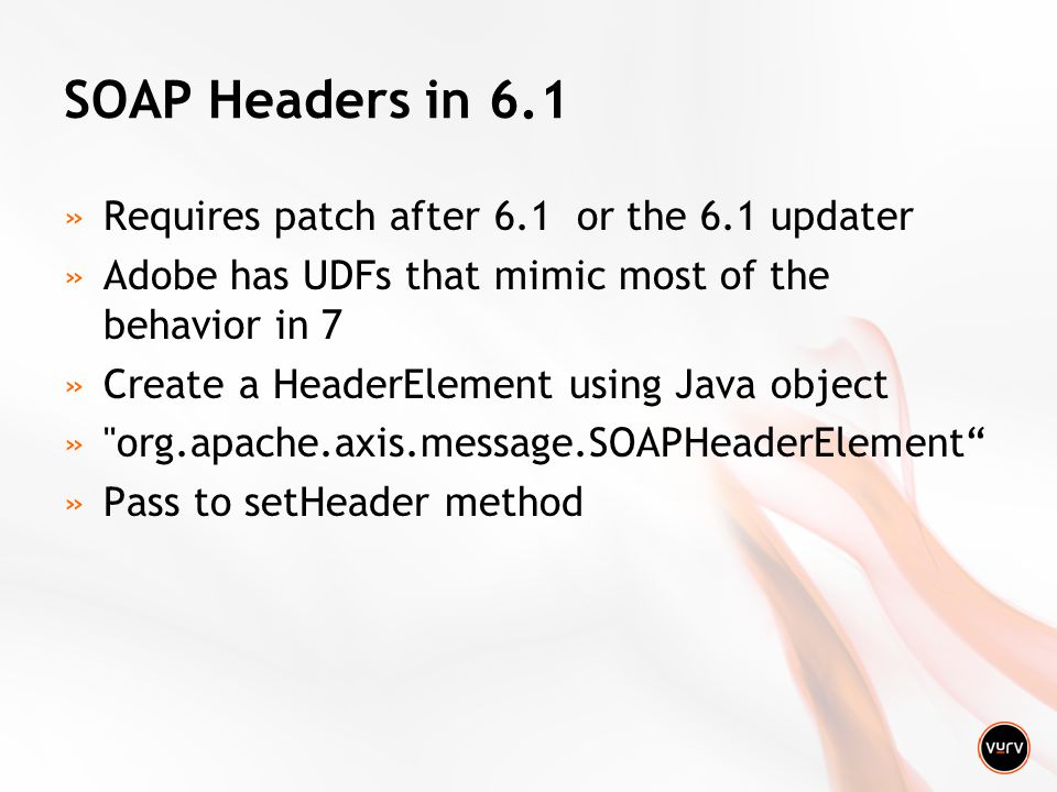 SOAP Headers in 6.1 »Requires patch after 6.1 or the 6.1 updater »Adobe has UDFs that mimic most of the behavior in 7 »Create a HeaderElement using Java object » org.apache.axis.message.SOAPHeaderElement »Pass to setHeader method