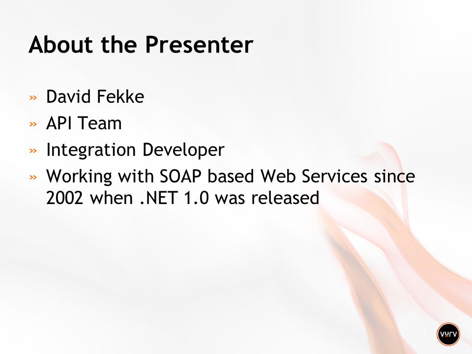 About the Presenter »David Fekke »API Team »Integration Developer »Working with SOAP based Web Services since 2002 when.NET 1.0 was released