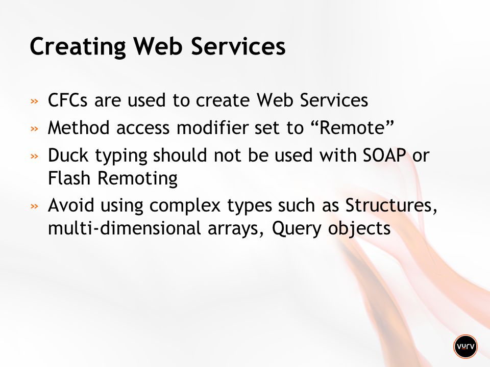 Creating Web Services »CFCs are used to create Web Services »Method access modifier set to Remote »Duck typing should not be used with SOAP or Flash Remoting »Avoid using complex types such as Structures, multi-dimensional arrays, Query objects