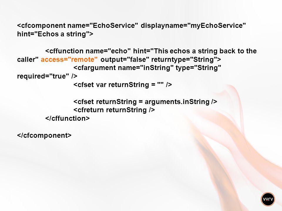 Consuming Web Services »CFObject tag »CFInvoke tag, CFInvokeArgument tag »CreateObject() function »wsObj = createObject( webservice , http://localhost/E choService.cfc?wsdl ) »returnValue = wsObj.echo( Echo this string )