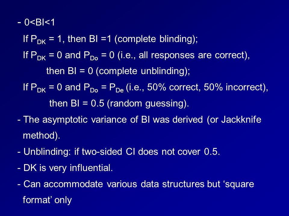- 0<BI<1 If P DK = 1, then BI =1 (complete blinding); If P DK = 0 and P Do = 0 (i.e., all responses are correct), then BI = 0 (complete unblinding); If P DK = 0 and P Do = P De (i.e., 50% correct, 50% incorrect), then BI = 0.5 (random guessing).