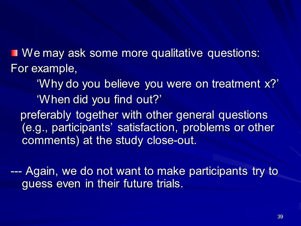 39 We may ask some more qualitative questions: For example, 'Why do you believe you were on treatment x ' 'Why do you believe you were on treatment x ' 'When did you find out ' 'When did you find out ' preferably together with other general questions (e.g., participants' satisfaction, problems or other comments) at the study close-out.