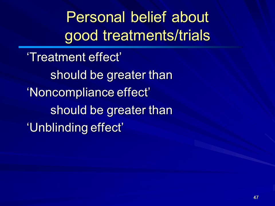 47 Personal belief about good treatments/trials 'Treatment effect' 'Treatment effect' should be greater than should be greater than 'Noncompliance effect' 'Noncompliance effect' should be greater than should be greater than 'Unblinding effect' 'Unblinding effect'