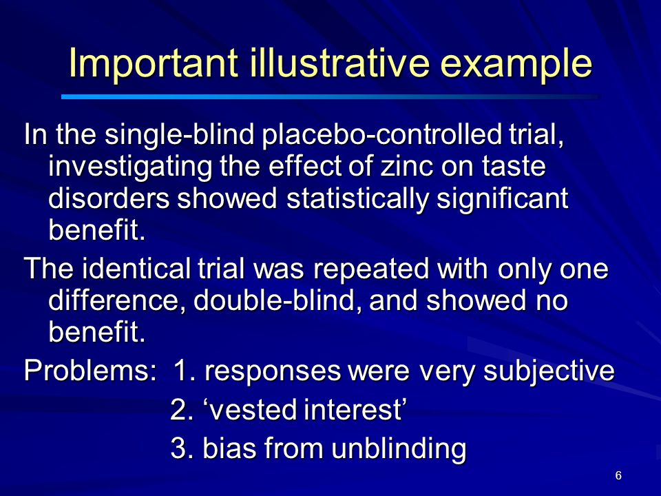 6 Important illustrative example In the single-blind placebo-controlled trial, investigating the effect of zinc on taste disorders showed statistically significant benefit.