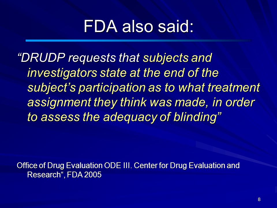 8 FDA also said: DRUDP requests that subjects and investigators state at the end of the subject's participation as to what treatment assignment they think was made, in order to assess the adequacy of blinding Office of Drug Evaluation ODE III.