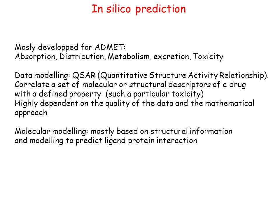 In silico prediction Mosly developped for ADMET: Absorption, Distribution, Metabolism, excretion, Toxicity Data modelling: QSAR (Quantitative Structure Activity Relationship).