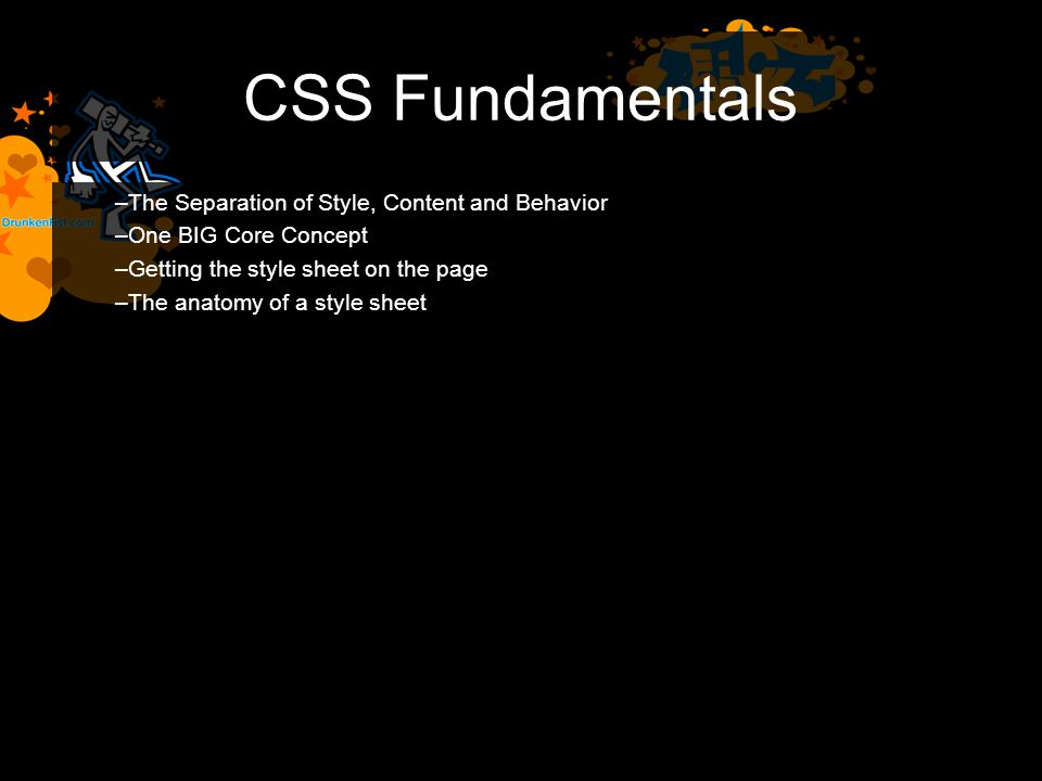CSS Fundamentals –The Separation of Style, Content and Behavior –One BIG Core Concept –Getting the style sheet on the page –The anatomy of a style sheet