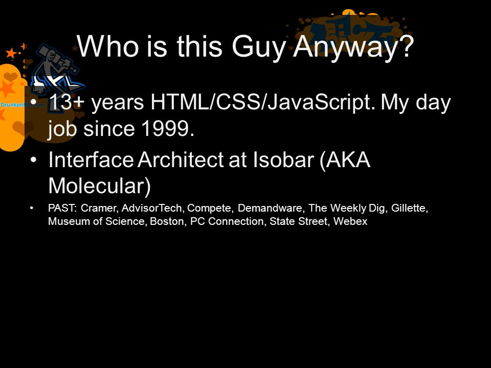 Who is this Guy Anyway. 13+ years HTML/CSS/JavaScript.
