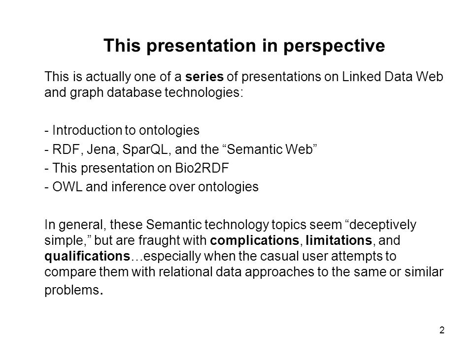 3 Topics Simple introduction to the semantic approach - sentences as triples and graphs - sentences encoded using URIs - transcending the data/metadata dichotomy with sentence stores Introduction to SparQL Free-standing query clients: Twinkle, RDF-gravity, Explorator Bio2RDF atlas (warehouse) contents Bio2RDF queries using Virtuoso SparQL and iSparQL endpoints The Bio2RDF proxy relay service, and the tabulator Discussion of the semantic approach