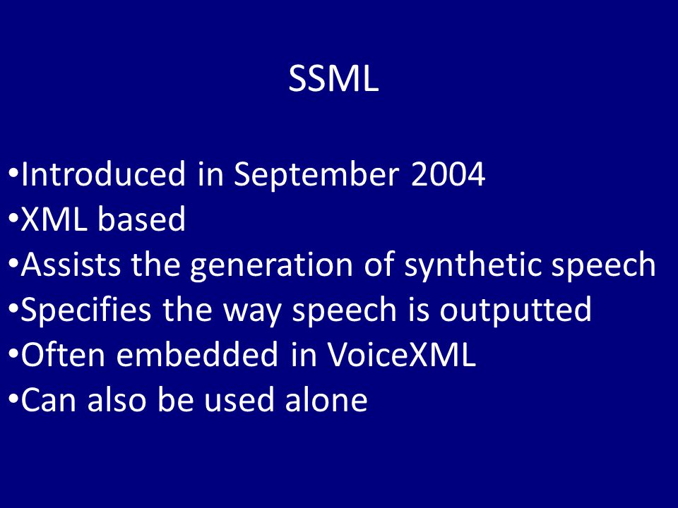 Introduced in September 2004 XML based Assists the generation of synthetic speech Specifies the way speech is outputted Often embedded in VoiceXML Can also be used alone SSML